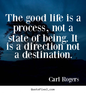 The good life is a process, not a state of being. It is a direction ...