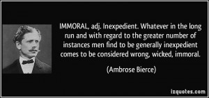 IMMORAL, adj. Inexpedient. Whatever in the long run and with regard to ...