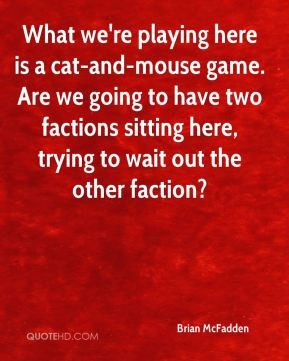 Brian McFadden - What we're playing here is a cat-and-mouse game. Are ...