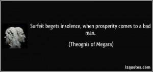 ... insolence, when prosperity comes to a bad man. - Theognis of Megara