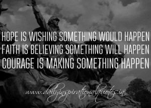 ... something will happen. Courage is making something happen. ~ Anonymous