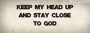 Keep My Head Up And Stay Close To God Profile Facebook Covers
