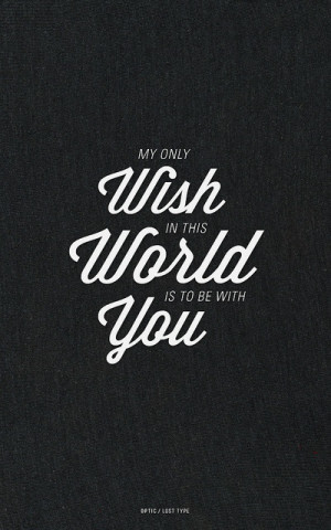 My only wish in this world is to be with you