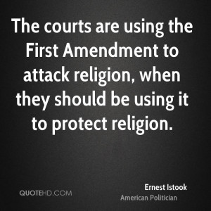 The courts are using the First Amendment to attack religion, when they ...