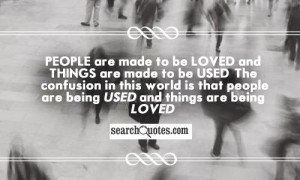 ... this world is that people are being used and things are being loved