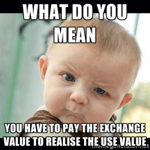 ... you mean you have to pay the exchange value to realise the use value