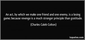 we make one friend and one enemy, is a losing game; because revenge ...