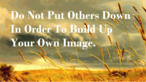 Do Not Put Others Down In Order To Build Up Your Own Image.