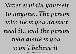 Never explain yourself to anyone..