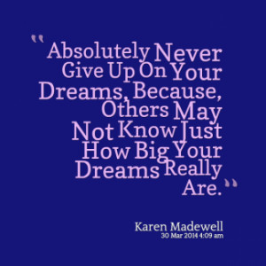 Absolutely Never Give Up On Your Dreams, Because, Others May Not Know ...