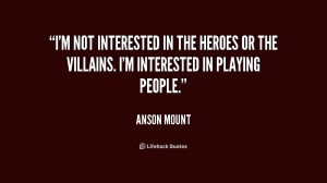 not interested in the heroes or the villains. I'm interested in ...