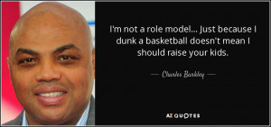 ... basketball doesn't mean I should raise your kids. - Charles Barkley