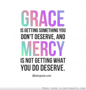 Grace is getting something you dont deserve, and mercy is not getting ...