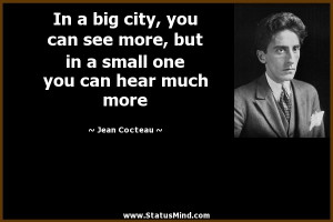 In a big city, you can see more, but in a small one you can hear much ...