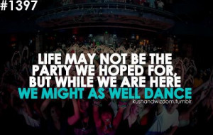 Life may not be the party we hoped for, but while we are here we might ...