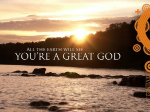 All the earth will see you're a great god.