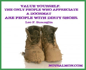 Value yourself. The only people who appreciate a doormat are people ...