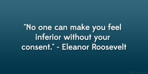 """... make you feel inferior without your consent."""" – Eleanor Roosevelt"""