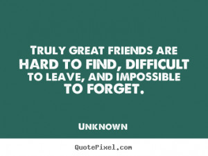 quotes - Truly great friends are hard to find, difficult to leave ...