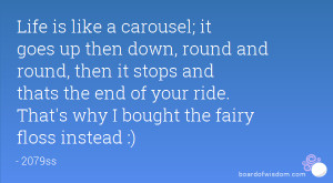Life is like a carousel; it goes up then down, round and round, then ...
