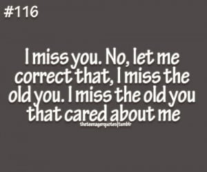 ... Old You. I Miss The Old You That Cared About Me - Missing You Quote
