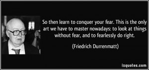 So then learn to conquer your fear. This is the only art we have to ...