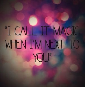 ... | call it magic when I'm next to you