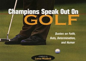 Champions Speak Out on Golf: Quotes on Faith, Guts, Determination, and ...