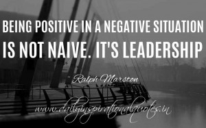 Being positive in a negative situation is not naive. It's leadership ...