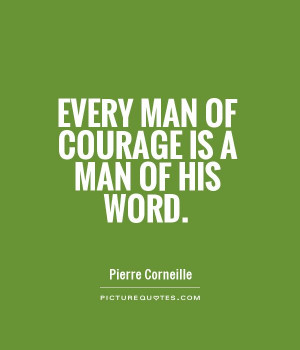 Every man of courage is a man of his word. Picture Quote #1