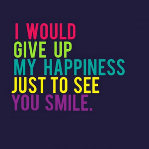 ... give-up-my-happiness-just-to-see-you-smile-quotes-saying-pictures.jpg