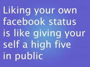 Funny Quote - Liking your own Facebook status is like giving yourself ...