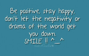 Be Positive Stay Happy Don't Let The Negativity Or Drama Of The ...