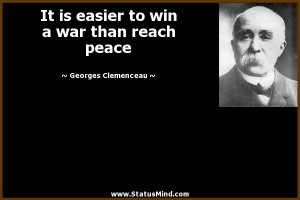 It is easier to win a war than reach peace - Georges Clemenceau Quotes ...