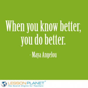 ... When you know better, you do better.