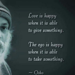 Love is happy when it is able to give something. The ego is happy when ...