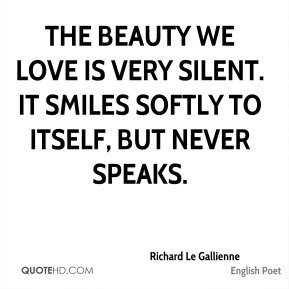 Richard Le Gallienne - The beauty we love is very silent. It smiles ...