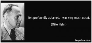 felt profoundly ashamed, I was very much upset. - Otto Hahn