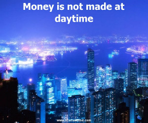 Money is not made at daytime - Josh Billings Quotes - StatusMind.com