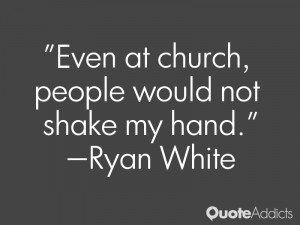 ryan white quotes even at church people would not shake my hand ryan ...