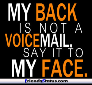 My back is not a voice-mail, say it to my face.