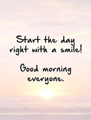 Start the day right with a smile! Good morning everyone. Picture Quote ...