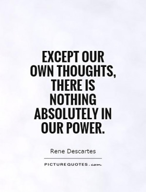 ... thoughts, there is nothing absolutely in our power Picture Quote #1