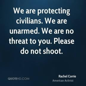 Rachel Corrie - We are protecting civilians. We are unarmed. We are no ...