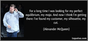 ... ve found my customer, my silhouette, my cut. - Alexander McQueen