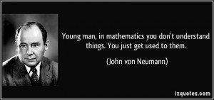 ... don't understand things. You just get used to them. - John von Neumann