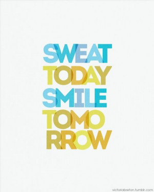 Sweat today, sweat again tomorrow. Smile after every workout.