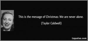 ... is the message of Christmas: We are never alone. - Taylor Caldwell