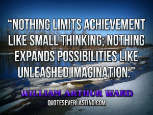 Nothing limits achievement like small thinking; nothing expands ...