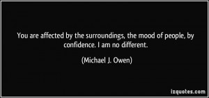 ... mood of people, by confidence. I am no different. - Michael J. Owen